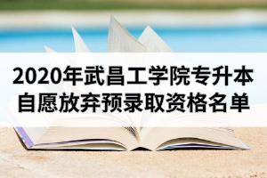 2020年武昌工学院普通专升本自愿放弃预录取资格名单及递补录取情况公示