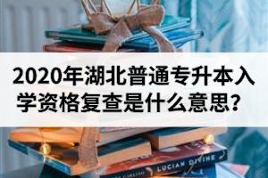 2020年湖北普通专升本入学资格复查是什么意思?