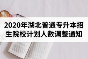 2020年湖北普通专升本招生院校计划人数调整通知汇总表(含调增公告)