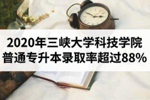 2020年三峡大学科技学院普通专升本录取率超过88%