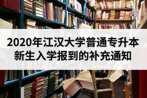 2020年江汉大学普通专升本新生入学报到的补充通知