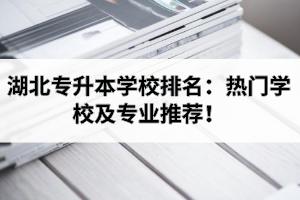 湖北专升本学校排名:热门学校及专业推荐!