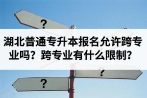 2021年湖北普通专升本报名允许跨专业吗?跨专业有什么限制?