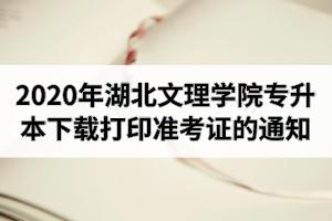 2020年湖北文理学院专升本下载打印准考证的通知