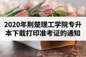 2020年荆楚理工学院专升本下载打印准考证的通知
