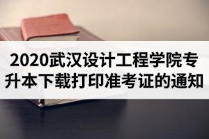 2020年武汉设计工程学院专升本下载打印准考证的通知