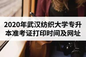 2020年武汉纺织大学专升本准考证打印时间及网址