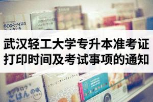 2020年武汉轻工大学专升本准考证打印时间、网址及考试注意事项的通知