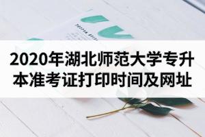 2020年湖北师范大学专升本准考证打印时间及网址