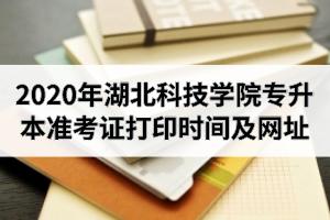 2020年湖北科技学院专升本准考证打印时间及网址