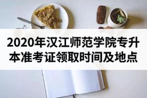 2020年汉江师范学院专升本准考证领取时间及领取地点的通知
