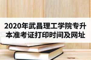 2020年武昌理工学院专升本准考证打印时间及打印网址