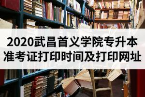 2020年武昌首义学院专升本准考证打印时间及打印网址