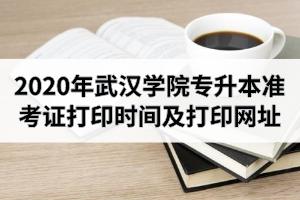 2020年武汉学院专升本准考证打印时间及打印网址