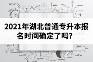 2021年湖北普通专升本报名时间确定了吗?早点开始复习比较好?
