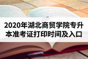 2020年湖北商贸学院专升本准考证打印时间及打印网址