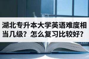 湖北专升本大学英语难度相当于几级?怎么复习比较好?