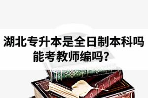 湖北专升本是全日制本科吗?专升本学历能考教师编吗?