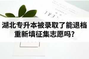 湖北专升本被录取了能退档,重新填征集志愿吗?