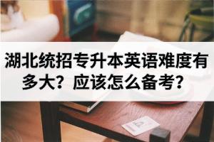 湖北统招专升本英语难度有多大?应该怎么备考?