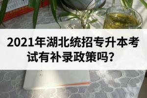 2021年湖北统招专升本考试有补录政策吗?