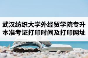 2020年武汉纺织大学外经贸学院专升本准考证打印时间及打印网址入口