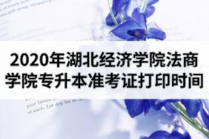 2020年湖北经济学院法商学院专升本准考证打印时间及打印网址入口