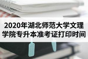 2020年湖北师范大学文理学院专升本准考证打印时间及打印网址入口