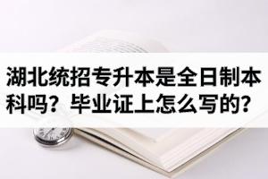湖北统招专升本是全日制本科吗?毕业证上怎么写的?