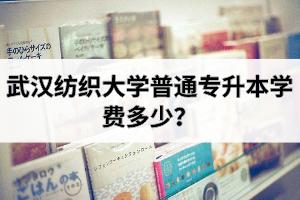 武汉纺织大学普通专升本学费多少?