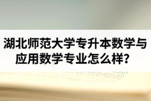 湖北师范大学专升本数学与应用数学专业怎么样?