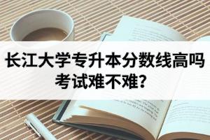 长江大学专升本分数线高吗?考试难不难?