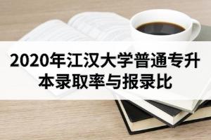 2020年江汉大学普通专升本录取率与报录比