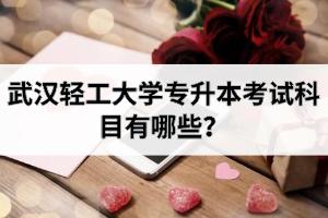 武汉轻工大学专升本考试科目有哪些?