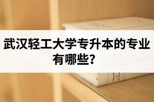 武汉轻工大学专升本的专业有哪些?