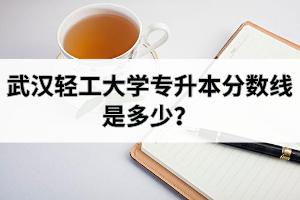 武汉轻工大学专升本分数线是多少?