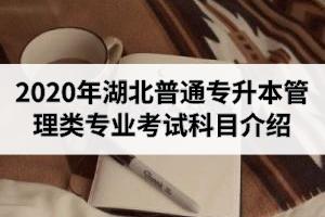 2020年湖北普通专升本管理类专业招生院校及考试科目介绍