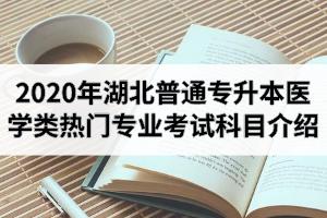 2020年湖北普通专升本医学类热门专业招生院校及考试科目介绍