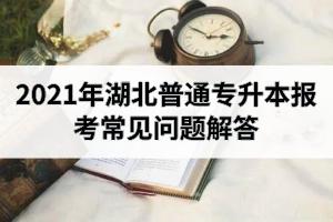 2021年湖北普通专升本报考常见问题解答