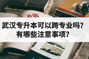 武汉专升本可以跨专业吗?有哪些注意事项?