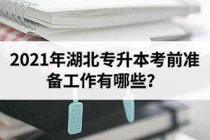 2021年湖北专升本考前准备工作有哪些?报考前需要了解哪些信息呢?