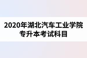 2020年湖北汽车工业学院专升本考试科目