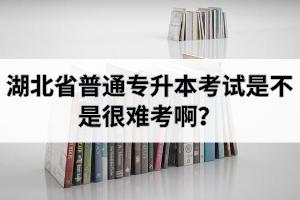 湖北省普通专升本考试是不是很难考啊?