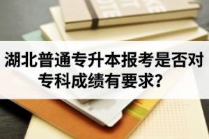 湖北普通专升本报考是否对专科成绩有要求?