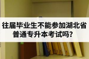 往届毕业生不能参加湖北省普通专升本考试吗?