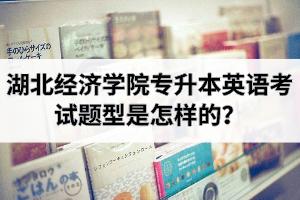 湖北经济学院专升本英语考试题型是怎样的?