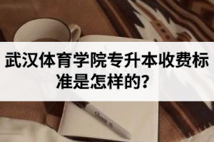 武汉体育学院专升本学费是多少?