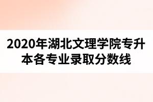 2020年湖北文理学院专升本各专业录取分数线