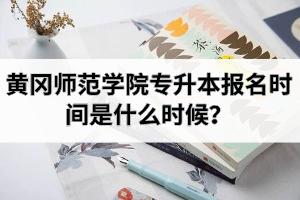 黄冈师范学院专升本报名时间是什么时候?