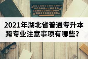 2021年湖北省普通专升本跨专业注意事项有哪些?